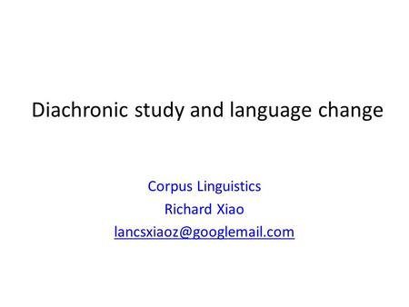 Diachronic study and language change Corpus Linguistics Richard Xiao