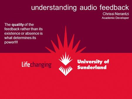 Understanding audio feedback Chrissi Nerantzi Academic Developer The quality of the feedback rather than its existence or absence is what determines its.