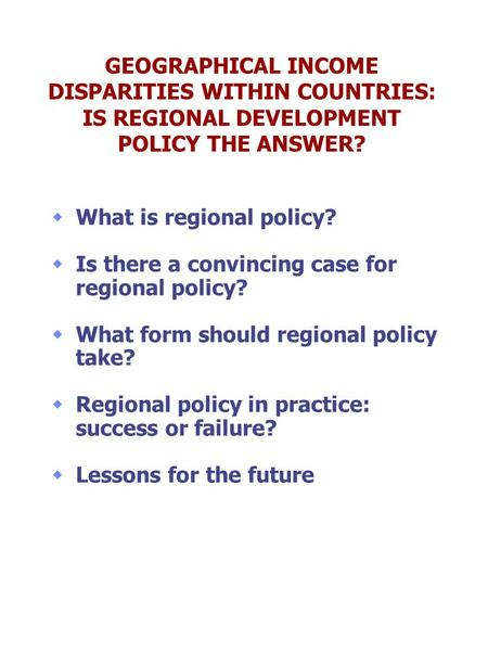 GEOGRAPHICAL INCOME DISPARITIES WITHIN COUNTRIES: IS REGIONAL DEVELOPMENT POLICY THE ANSWER? What is regional policy? Is there a convincing case for regional.
