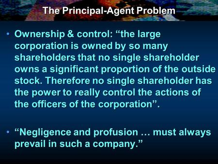 The Principal-Agent Problem Ownership & control: the large corporation is owned by so many shareholders that no single shareholder owns a significant proportion.