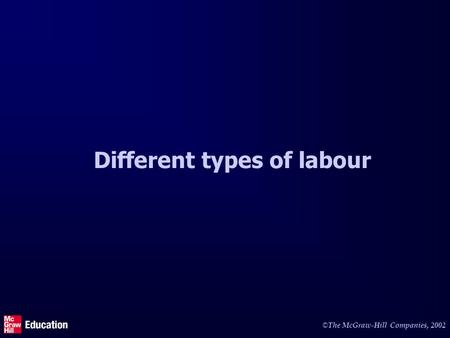 © The McGraw-Hill Companies, 2002 Different types of labour.