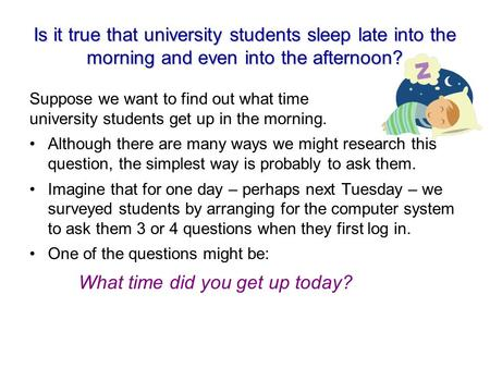 Is it true that university students sleep late into the morning and even into the afternoon? Suppose we want to find out what time university students.