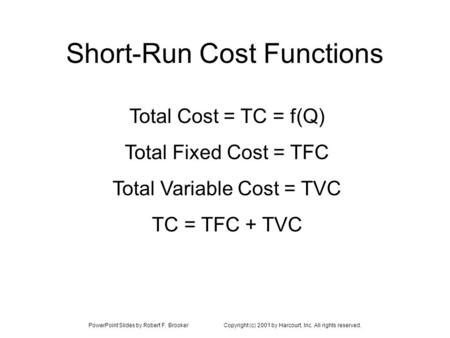 PowerPoint Slides by Robert F. BrookerCopyright (c) 2001 by Harcourt, Inc. All rights reserved. Short-Run Cost Functions Total Cost = TC = f(Q) Total Fixed.