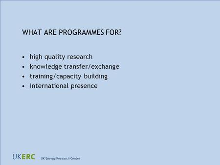 UK Energy Research Centre WHAT ARE PROGRAMMES FOR? high quality research knowledge transfer/exchange training/capacity building international presence.