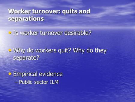 Worker turnover: quits and separations Is worker turnover desirable? Is worker turnover desirable? Why do workers quit? Why do they separate? Why do workers.