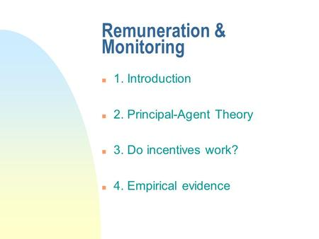 Remuneration & Monitoring n 1. Introduction n 2. Principal-Agent Theory n 3. Do incentives work? n 4. Empirical evidence.