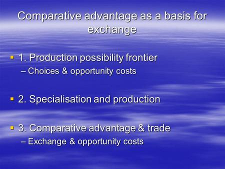 Comparative advantage as a basis for exchange 1. Production possibility frontier 1. Production possibility frontier –Choices & opportunity costs 2. Specialisation.