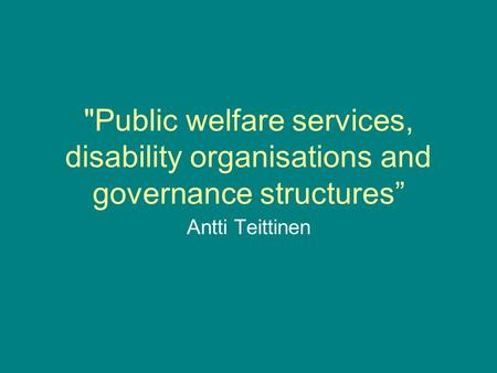 Public welfare services, disability organisations and governance structures Antti Teittinen.