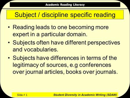 Academic Reading Literacy Slide # 1 Student Diversity in Academic Writing (SDAW) Subject / discipline specific reading Reading leads to one becoming more.