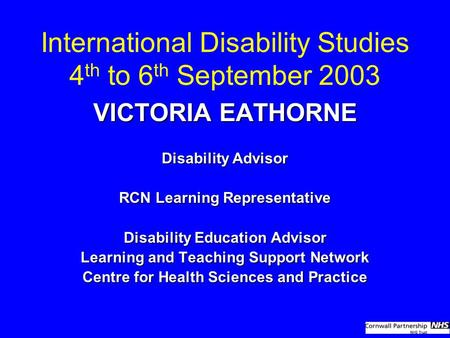 International Disability Studies 4 th to 6 th September 2003 VICTORIA EATHORNE Disability Advisor RCN Learning Representative Disability Education Advisor.