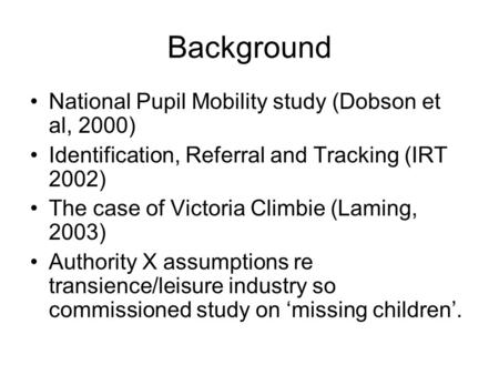 Background National Pupil Mobility study (Dobson et al, 2000) Identification, Referral and Tracking (IRT 2002) The case of Victoria Climbie (Laming, 2003)