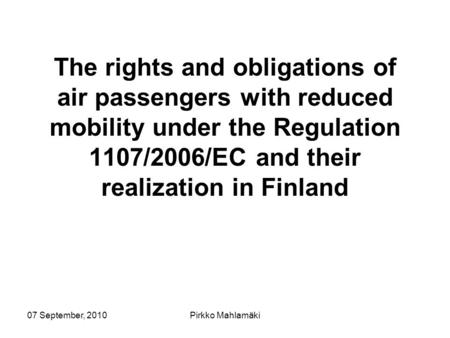 07 September, 2010Pirkko Mahlamäki The rights and obligations of air passengers with reduced mobility under the Regulation 1107/2006/EC and their realization.