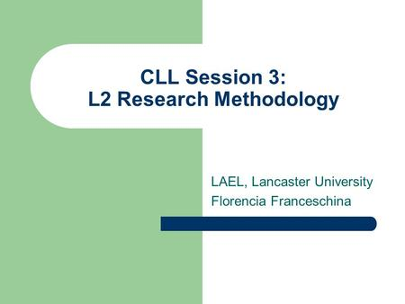 CLL Session 3: L2 Research Methodology LAEL, Lancaster University Florencia Franceschina.