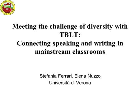 Meeting the challenge of diversity with TBLT: Connecting speaking and writing in mainstream classrooms Stefania Ferrari, Elena Nuzzo Università di Verona.