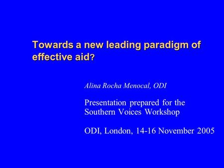 Towards a new leading paradigm of effective aid ? Alina Rocha Menocal, ODI Presentation prepared for the Southern Voices Workshop ODI, London, 14-16 November.