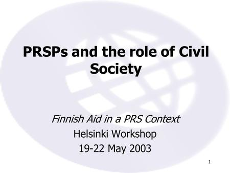 1 PRSPs and the role of Civil Society Finnish Aid in a PRS Context Helsinki Workshop 19-22 May 2003.
