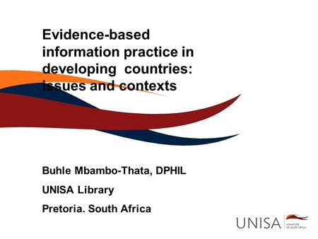 Evidence-based information practice in developing countries: issues and contexts Buhle Mbambo-Thata, DPHIL UNISA Library Pretoria. South Africa.
