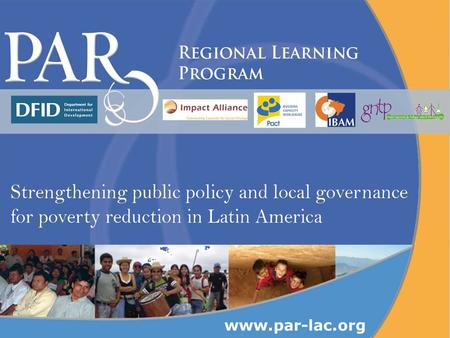Www.par-lac.org. What is the Regional Learning Program? The Regional Learning Program (PAR – for its Spanish acronym) is an alliance of national and international.