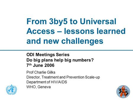 From 3by5 to Universal Access – lessons learned and new challenges ODI Meetings Series Do big plans help big numbers? 7 th June 2006 Prof Charlie Gilks.