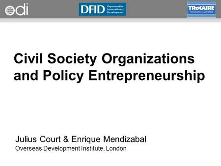 RAPID Programme Civil Society Organizations and Policy Entrepreneurship Julius Court & Enrique Mendizabal Overseas Development Institute, London.