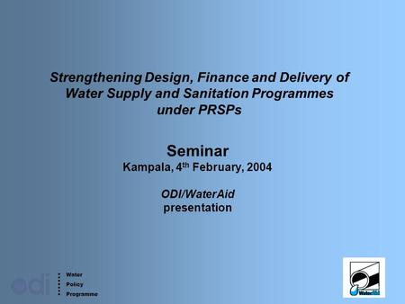 Water Policy Programme 1 Strengthening Design, Finance and Delivery of Water Supply and Sanitation Programmes under PRSPs Seminar Kampala, 4 th February,