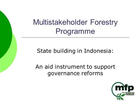 Multistakeholder Forestry Programme State building in Indonesia: An aid instrument to support governance reforms.