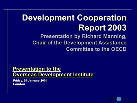 1 Presentation to the Overseas Development Institute Friday, 30 January 2004 London Development Cooperation Report 2003 Presentation by Richard Manning,