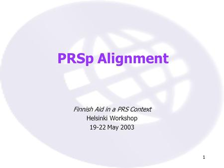 1 PRSp Alignment Finnish Aid in a PRS Context Helsinki Workshop 19-22 May 2003.