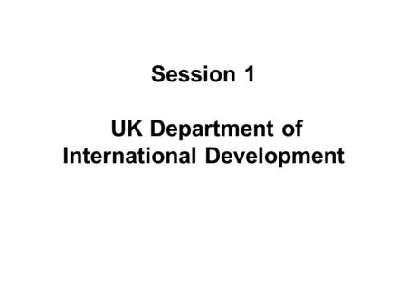 Session 1 UK Department of International Development.