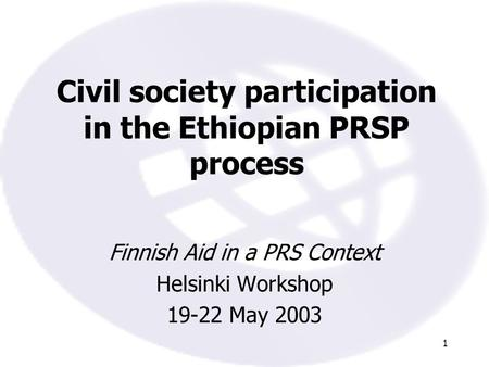 1 Civil society participation in the Ethiopian PRSP process Finnish Aid in a PRS Context Helsinki Workshop 19-22 May 2003.