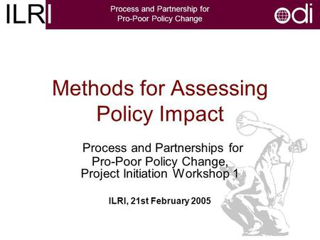 ILRI Process and Partnership for Pro-Poor Policy Change Methods for Assessing Policy Impact Process and Partnerships for Pro-Poor Policy Change, Project.