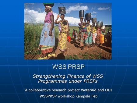 WSS PRSP Strengthening Finance of WSS Programmes under PRSPs A collaborative research project WaterAid and ODI WSSPRSP workshop Kampala Feb.