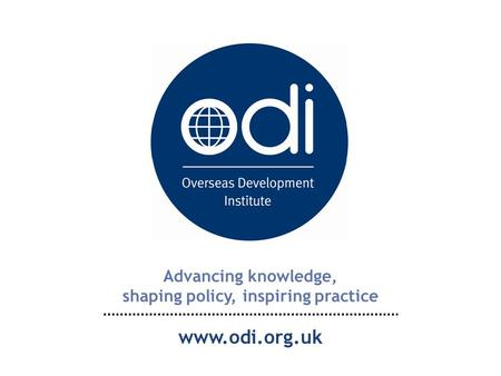 Advancing knowledge, shaping policy, inspiring practice www.odi.org.uk.