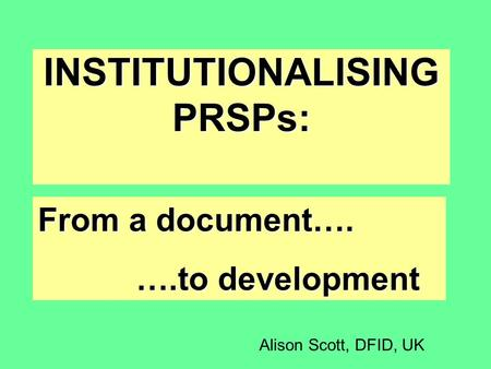 INSTITUTIONALISING PRSPs: From a document…. ….to development Alison Scott, DFID, UK.
