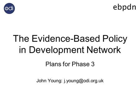 The Evidence-Based Policy in Development Network Plans for Phase 3 John Young: