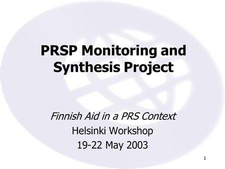 1 PRSP Monitoring and Synthesis Project Finnish Aid in a PRS Context Helsinki Workshop 19-22 May 2003.
