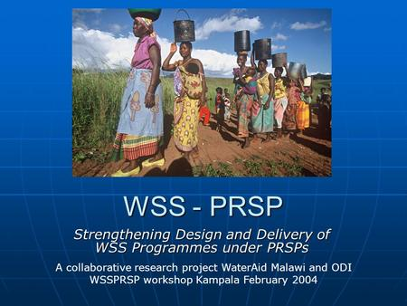 WSS - PRSP Strengthening Design and Delivery of WSS Programmes under PRSPs A collaborative research project WaterAid Malawi and ODI WSSPRSP workshop Kampala.