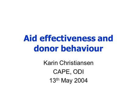 Aid effectiveness and donor behaviour Karin Christiansen CAPE, ODI 13 th May 2004.