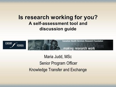Is research working for you? A self-assessment tool and discussion guide Maria Judd, MSc Senior Program Officer Knowledge Transfer and Exchange.