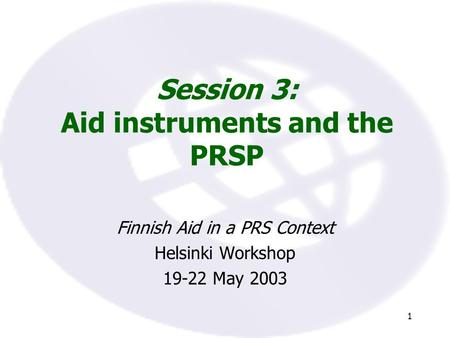 1 Session 3: Aid instruments and the PRSP Finnish Aid in a PRS Context Helsinki Workshop 19-22 May 2003.