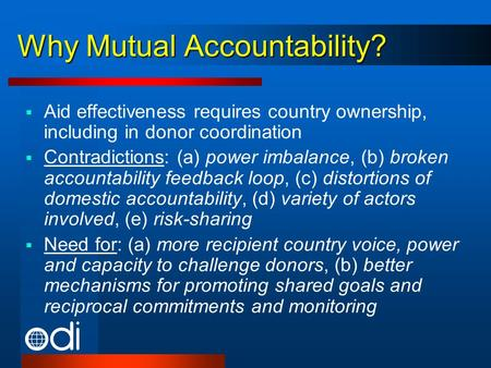 Why Mutual Accountability? Aid effectiveness requires country ownership, including in donor coordination Contradictions: (a) power imbalance, (b) broken.