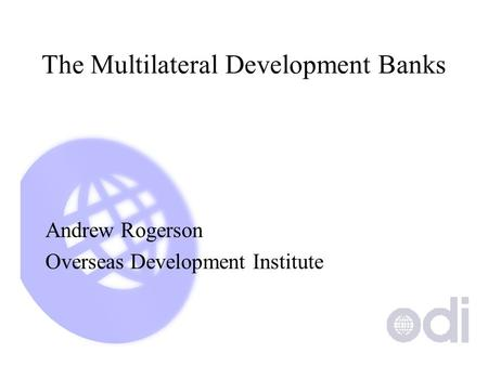 The Multilateral Development Banks Andrew Rogerson Overseas Development Institute.