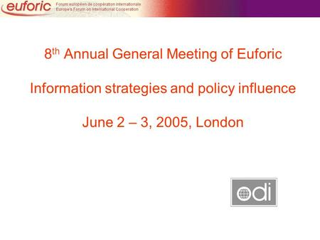 8 th Annual General Meeting of Euforic Information strategies and policy influence June 2 – 3, 2005, London.
