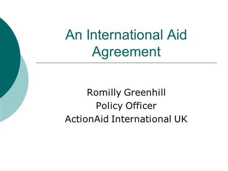 An International Aid Agreement Romilly Greenhill Policy Officer ActionAid International UK.