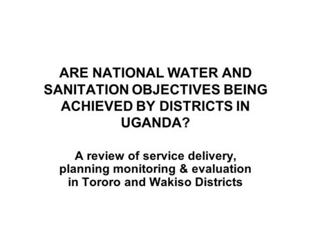 ARE NATIONAL WATER AND SANITATION OBJECTIVES BEING ACHIEVED BY DISTRICTS IN UGANDA? A review of service delivery, planning monitoring & evaluation in Tororo.