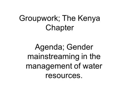 Groupwork; The Kenya Chapter Agenda; Gender mainstreaming in the management of water resources.