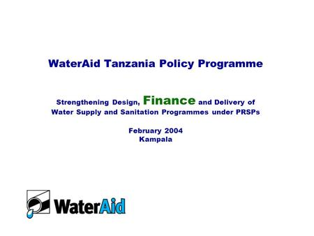 WaterAid Tanzania Policy Programme Strengthening Design, Finance and Delivery of Water Supply and Sanitation Programmes under PRSPs February 2004 Kampala.