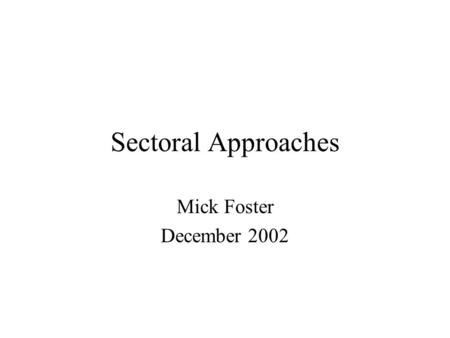 Sectoral Approaches Mick Foster December 2002. Plan of Session Definitions Rationale Where are SWAPs appropriate? Links to other instruments & approaches.