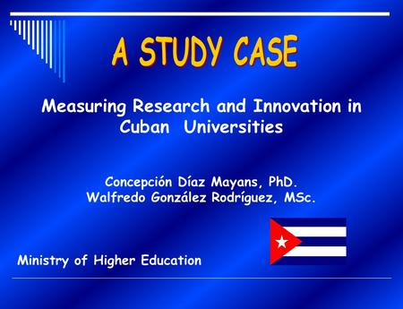 Measuring Research and Innovation in Cuban Universities Concepción Díaz Mayans, PhD. Walfredo González Rodríguez, MSc. Ministry of Higher Education.