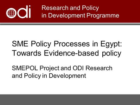 SME Policy Processes in Egypt: Towards Evidence-based policy SMEPOL Project and ODI Research and Policy in Development Research and Policy in Development.